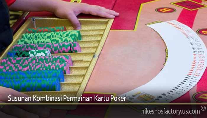 Susunan Kombinasi Permainan Kartu Poker