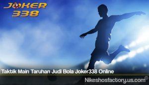 Taktik Main Taruhan Judi Bola Joker338 Online