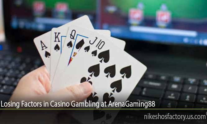 Losing Factors in Casino Gambling at ArenaGaming88